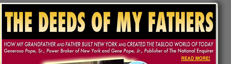 Paul David Pope's The Deeds of My Fathers: How My Grandfather and Father built New York and Created the Tabloid World of Today. Generoso Pope, Sr., Power Broker of New York and Gene Pope, Jr., Publisher of The National Enquirer.
